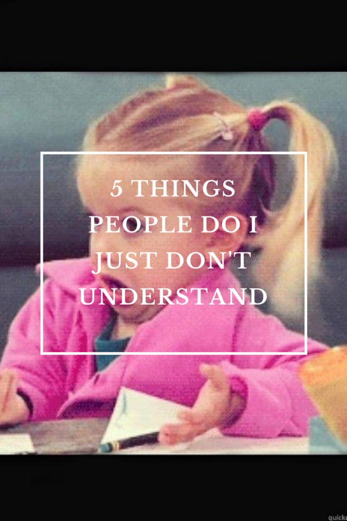 5 Things People Do I Don't Understand